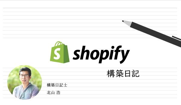 エース北山氏によるShopify構築日記#7〜管理機能・商品管理〜前編