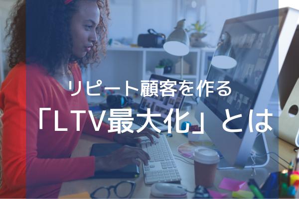 リピート顧客を作る『LTV最大化』とは